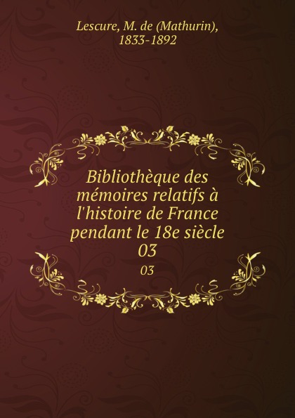 Mathurin Lescure Bibliotheque des memoires relatifs a l.histoire de France pendant le 18e siecle. 03 mathurin lescure bibliotheque des memoires relatifs a l histoire de france pendant le 18e siecle 02