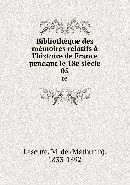 Mathurin Lescure Bibliotheque des memoires relatifs a l.histoire de France pendant le 18e siecle. 05 mathurin lescure bibliotheque des memoires relatifs a l histoire de france pendant le 18e siecle 01