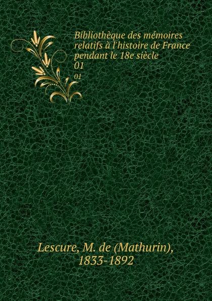 Mathurin Lescure Bibliotheque des memoires relatifs a l.histoire de France pendant le 18e siecle. 01 mathurin lescure bibliotheque des memoires relatifs a l histoire de france pendant le 18e siecle 01
