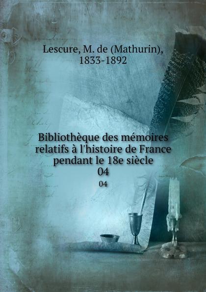 Mathurin Lescure Bibliotheque des memoires relatifs a l.histoire de France pendant le 18e siecle. 04 mathurin lescure bibliotheque des memoires relatifs a l histoire de france pendant le 18e siecle 02