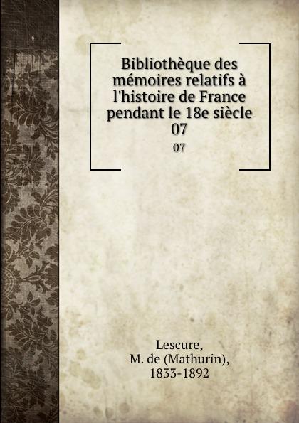 Mathurin Lescure Bibliotheque des memoires relatifs a l.histoire de France pendant le 18e siecle. 07 mathurin lescure bibliotheque des memoires relatifs a l histoire de france pendant le 18e siecle 01