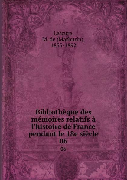 Mathurin Lescure Bibliotheque des memoires relatifs a l.histoire de France pendant le 18e siecle. 06 mathurin lescure bibliotheque des memoires relatifs a l histoire de france pendant le 18e siecle 01