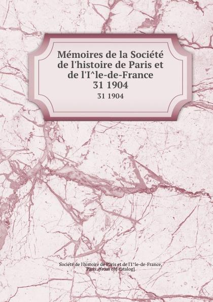 Memoires de la Societe de l.histoire de Paris et de l.Ile-de-France. 31 1904
