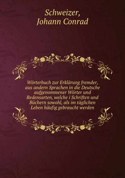 Johann Conrad Schweizer Worterbuch zur Erklarung fremder, aus andern Sprachen in die Deutsche aufgenommener Worter und Redensarten, welche i Schriften und Buchern sowohl, als im taglichen Leben haufig gebraucht werden
