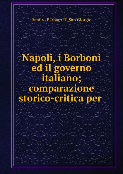 Ramiro Barbaro Di San Giorgio Napoli, i Borboni ed il governo italiano; comparazione storico-critica per .