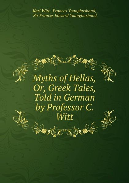 Karl Witt Myths of Hellas, Or, Greek Tales, Told in German by Professor C. Witt