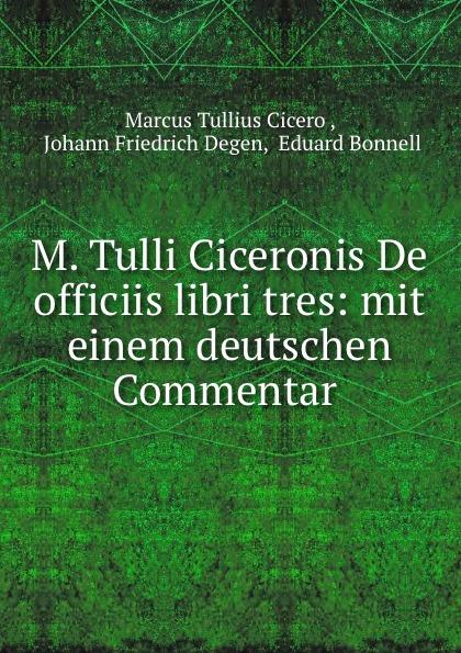 Marcus Tullius Cicero M. Tulli Ciceronis De officiis libri tres: mit einem deutschen Commentar . marcus tullius cicero de officiis