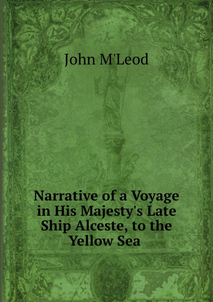 John M'Leod Narrative of a Voyage in His Majesty.s Late Ship Alceste, to the Yellow Sea . john m leod voyage of his majesty s ship alceste along the coast of corea to the island of lewchew