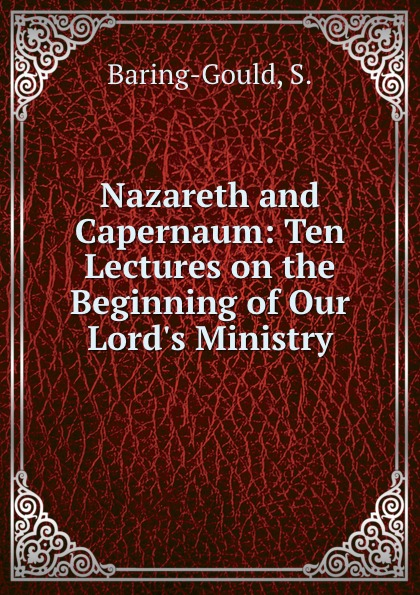S. Baring-Gould Nazareth and Capernaum: Ten Lectures on the Beginning of Our Lord.s Ministry baring gould sabine freaks of fanaticism and other strange events