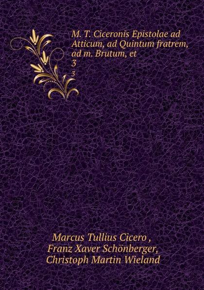 Marcus Tullius Cicero M. T. Ciceronis Epistolae ad Atticum, ad Quintum fratrem, ad m. Brutum, et . 3 kass thomas kusursuz iletisim icin 7 ad m