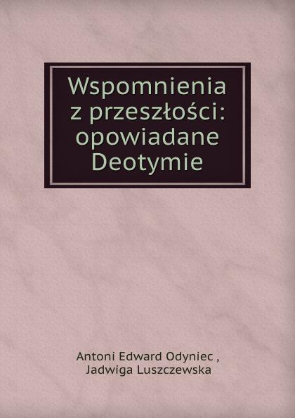 Antoni Edward Odyniec Wspomnienia z przeszlosci: opowiadane Deotymie antoni edward odyniec poeta i panienki