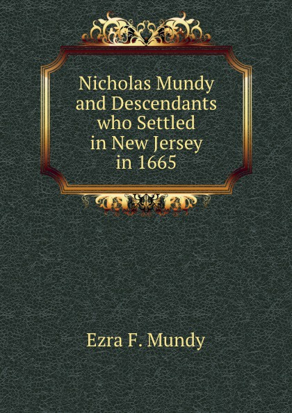 Ezra F. Mundy Nicholas Mundy and Descendants who Settled in New Jersey in 1665 w mundy in nomine