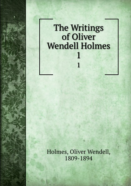 Oliver Wendell Holmes The Writings of Oliver Wendell Holmes. 1