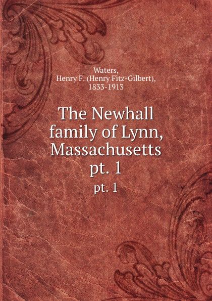 Henry Fitz-Gilbert Waters The Newhall family of Lynn, Massachusetts. pt. 1