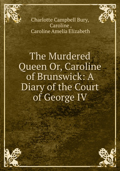 Charlotte Campbell Bury The Murdered Queen Or, Caroline of Brunswick: A Diary of the Court of George IV bury george wyman pan islam