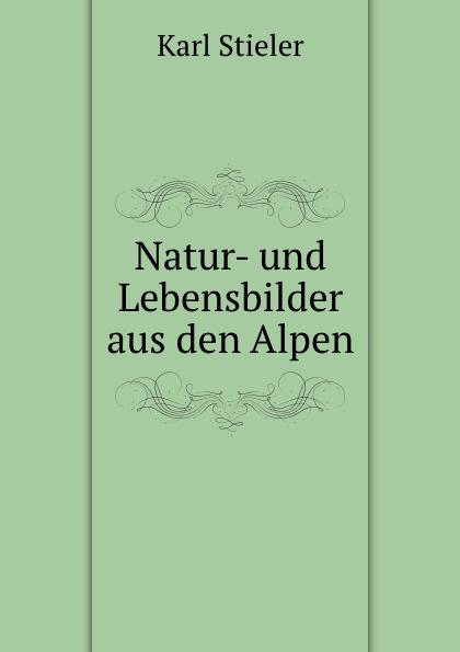 Karl Stieler Natur- und Lebensbilder aus den Alpen