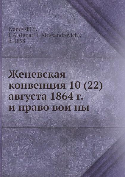 И.А. Ивановский, А. Игнатий Женевская конвенция 10 (22) августа 1864 г. и право воины цена 2017