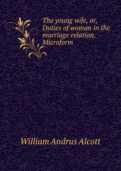 William A. Alcott The young wife, or, Duties of woman in the marriage relation. Microform