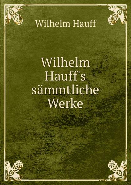 Wilhelm Hauff Wilhelm Hauff.s sammtliche Werke