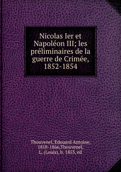Edouard Antoine Thouvenel Nicolas Ier et Napoleon III; les preliminaires de la guerre de Crimee, 1852-1854