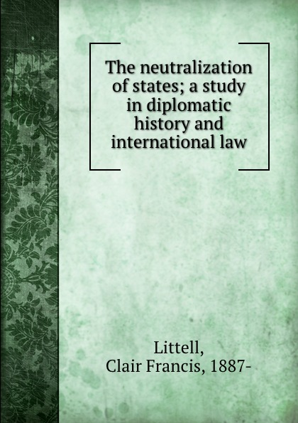 Clair Francis Littell The neutralization of states; a study in diplomatic history and international law diplomatic law in a new millennium