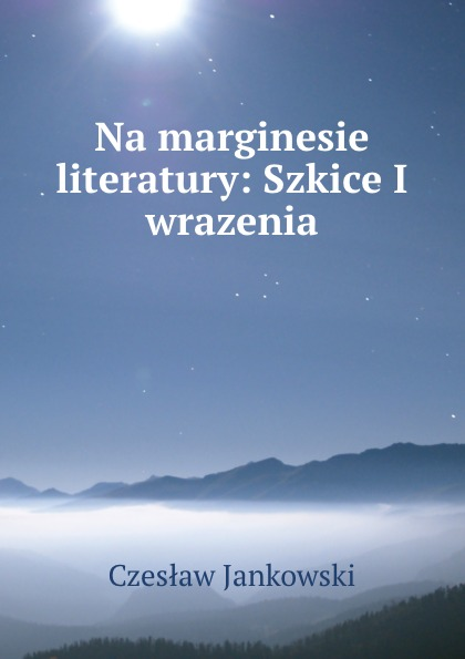 Czesław Jankowski Na marginesie literatury: Szkice I wrazenia czesław jankowski naród polski i jego ojczyzna