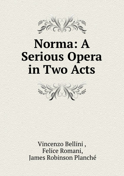 Vincenzo Bellini Norma: A Serious Opera in Two Acts vincenzo bellini norma tragedia lirica classic reprint