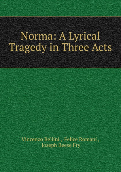 Vincenzo Bellini Norma: A Lyrical Tragedy in Three Acts vincenzo bellini norma tragedia lirica classic reprint