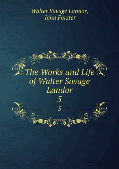 Walter Savage Landor The Works and Life of Walter Savage Landor. 5 walter savage landor selections from the imaginary conversations of walter savage landor