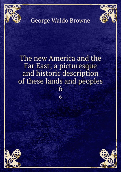 George Waldo Browne The new America and the Far East; a picturesque and historic description of these lands and peoples. 6 browne george waldo where duty called or in honor bound