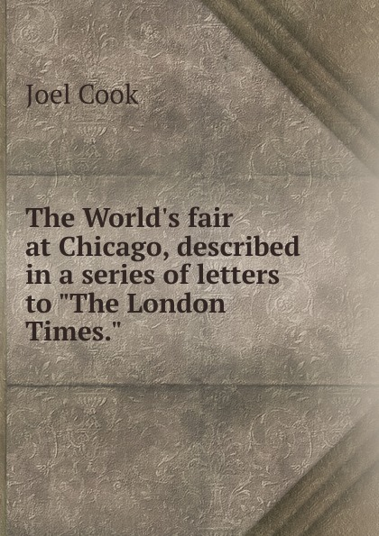 "Joel Cook The World.s fair at Chicago, described in a series of letters to ""The London Times."""
