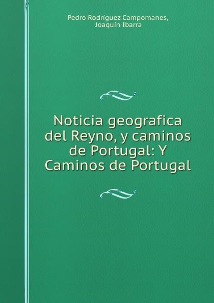 Pedro Rodríguez Campomanes Noticia geografica del Reyno, y caminos de Portugal: Y Caminos de Portugal c l i correa noticia historico geografica de algunos rios de nuestro oriente