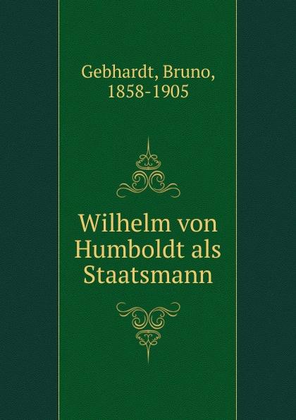 Bruno Gebhardt Wilhelm von Humboldt als Staatsmann