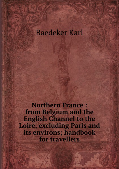 K. Baedeker Northern France : from Belgium and the English Channel to the Loire, excluding Paris and its environs; handbook for travellers from london leipzig