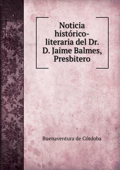 Buenaventura de Córdoba Noticia historico-literaria del Dr. D. Jaime Balmes, Presbitero cnco córdoba