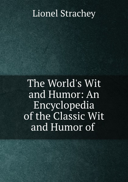 Lionel Strachey The World.s Wit and Humor: An Encyclopedia of the Classic Wit and Humor of . marshall pinckney wilder the wit and humor of america volume v