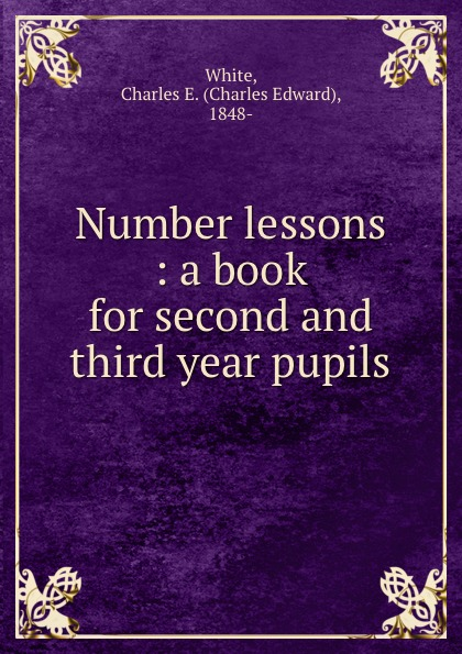 Charles Edward White Number lessons : a book for second and third year pupils