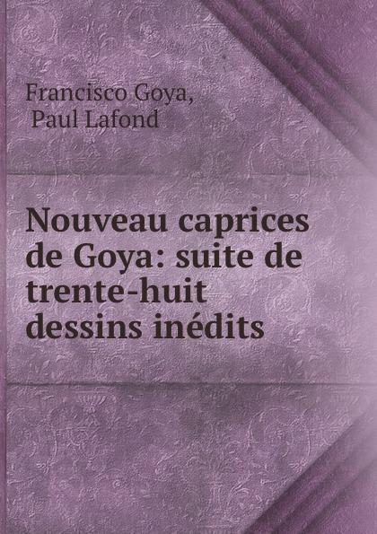 Francisco Goya Nouveau caprices de Goya: suite de trente-huit dessins inedits francisco goya
