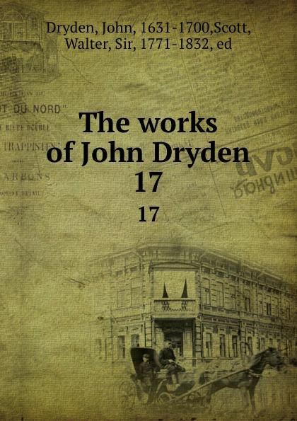 John Dryden The works of John Dryden. 17