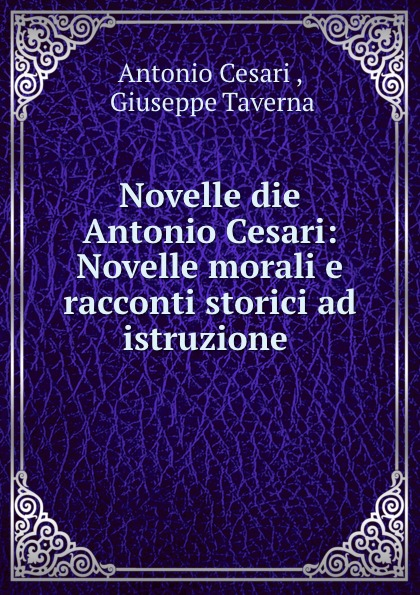 Antonio Cesari Novelle die Antonio Cesari: Novelle morali e racconti storici ad istruzione . ghislanzoni antonio racconti politici