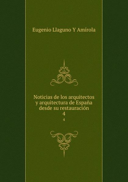 Eugenio Llaguno Y Amírola Noticias de los arquitectos y arquitectura de Espana desde su restauracion. 4 felix novikov los arquitectos y la arquitectura