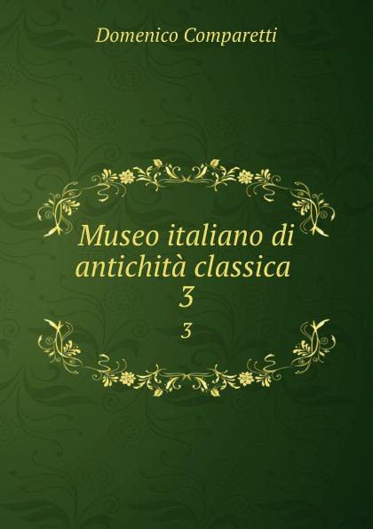 Domenico Comparetti Museo italiano di antichita classica . 3