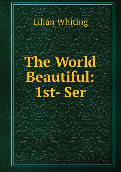 Lilian Whiting The World Beautiful: 1st- Ser