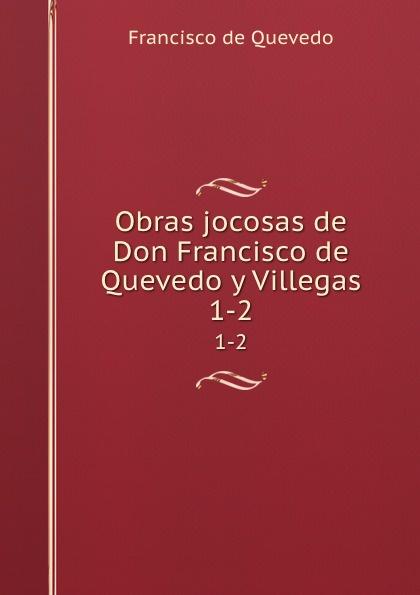 Francisco de Quevedo Obras jocosas de Don Francisco de Quevedo y Villegas. 1-2 francisco de quevedo oeuvres choisies p 1