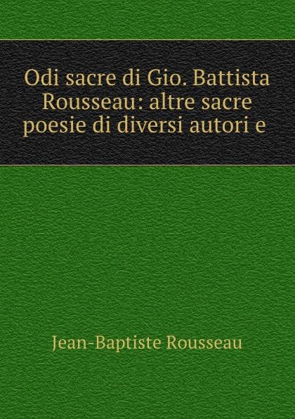 Jean-Baptiste Rousseau Odi sacre di Gio. Battista Rousseau: altre sacre poesie di diversi autori e . baldassare odescalchi poesie profane e sacre classic reprint