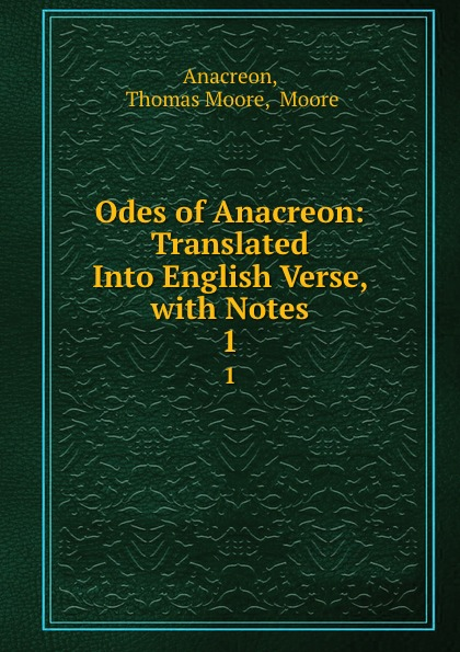 Thomas Moore Anacreon Odes of Anacreon: Translated Into English Verse, with Notes. 1 anacreon odes