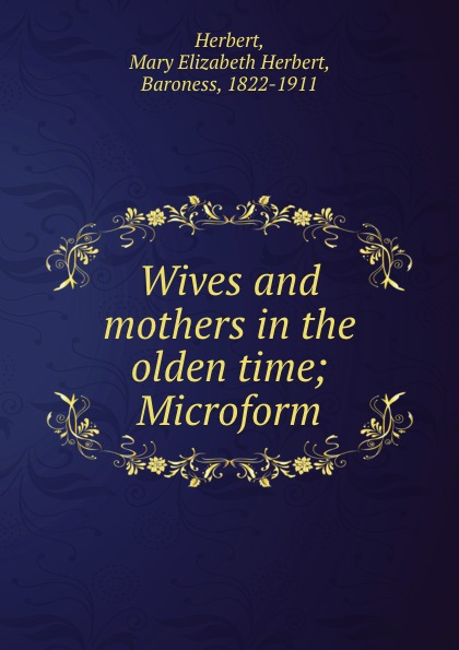 Mary Elizabeth Herbert Herbert Wives and mothers in the olden time; Microform