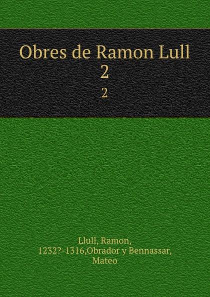 Ramon Llull Obres de Ramon Lull. 2 ramon lull libre de contemplacio en deu escrit a mallorca transladat darabic en romanc vulgar devers lany m cc lxxxij tom 1