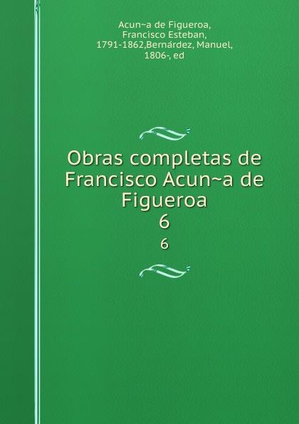 Francisco Acuna de Figueroa Obras completas de Francisco Acuna de Figueroa. 6 garcía de silva y figueroa comentarios de d garcia de silva y figueroa volume 1