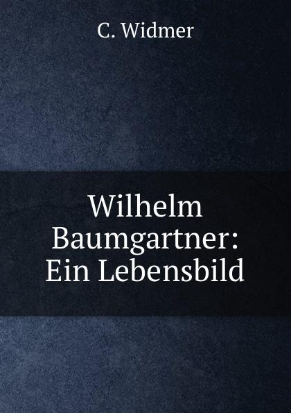 C. Widmer Wilhelm Baumgartner: Ein Lebensbild